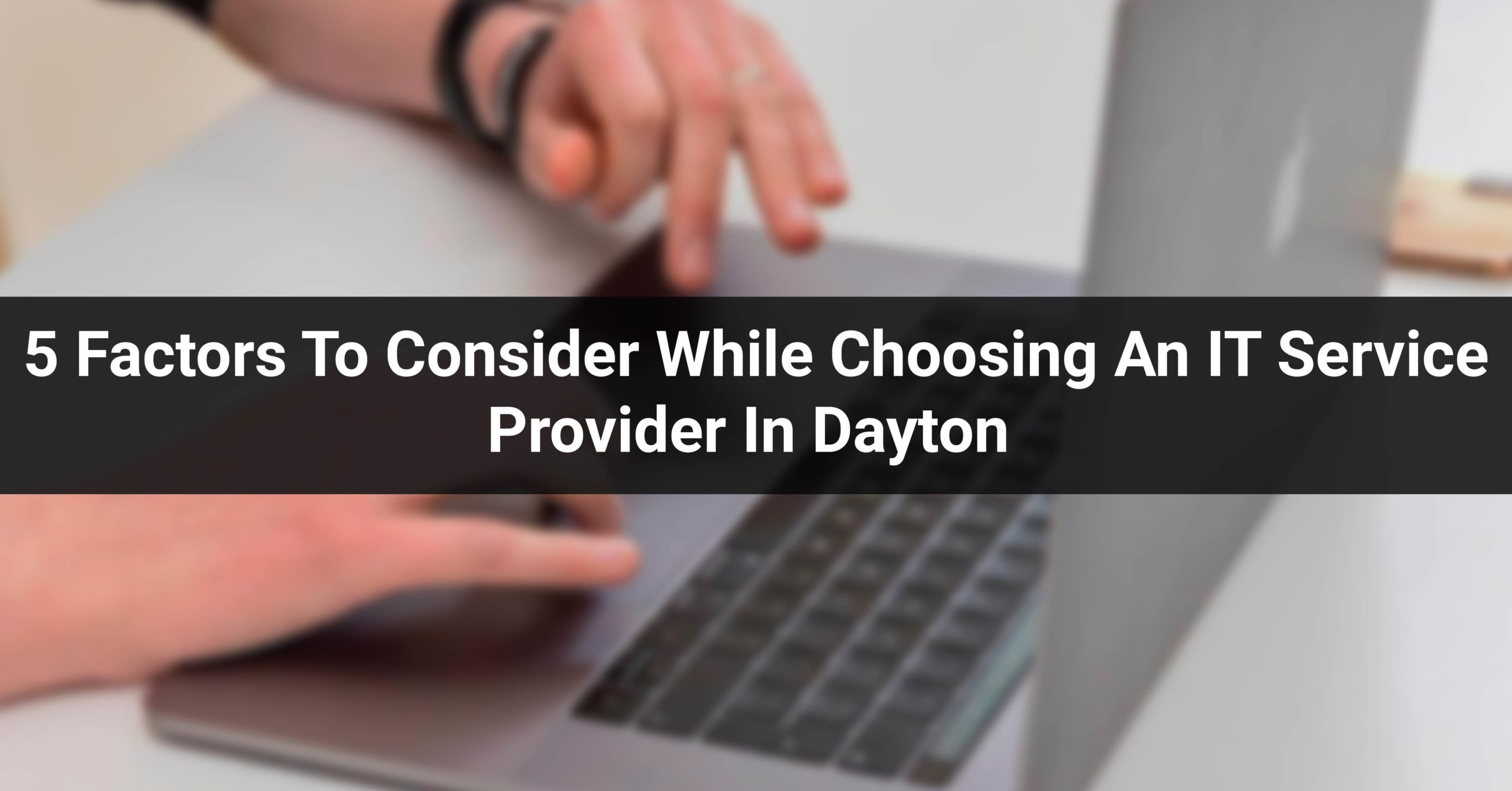 5 Factors To Consider While Choosing An IT Service Provider In Dayton