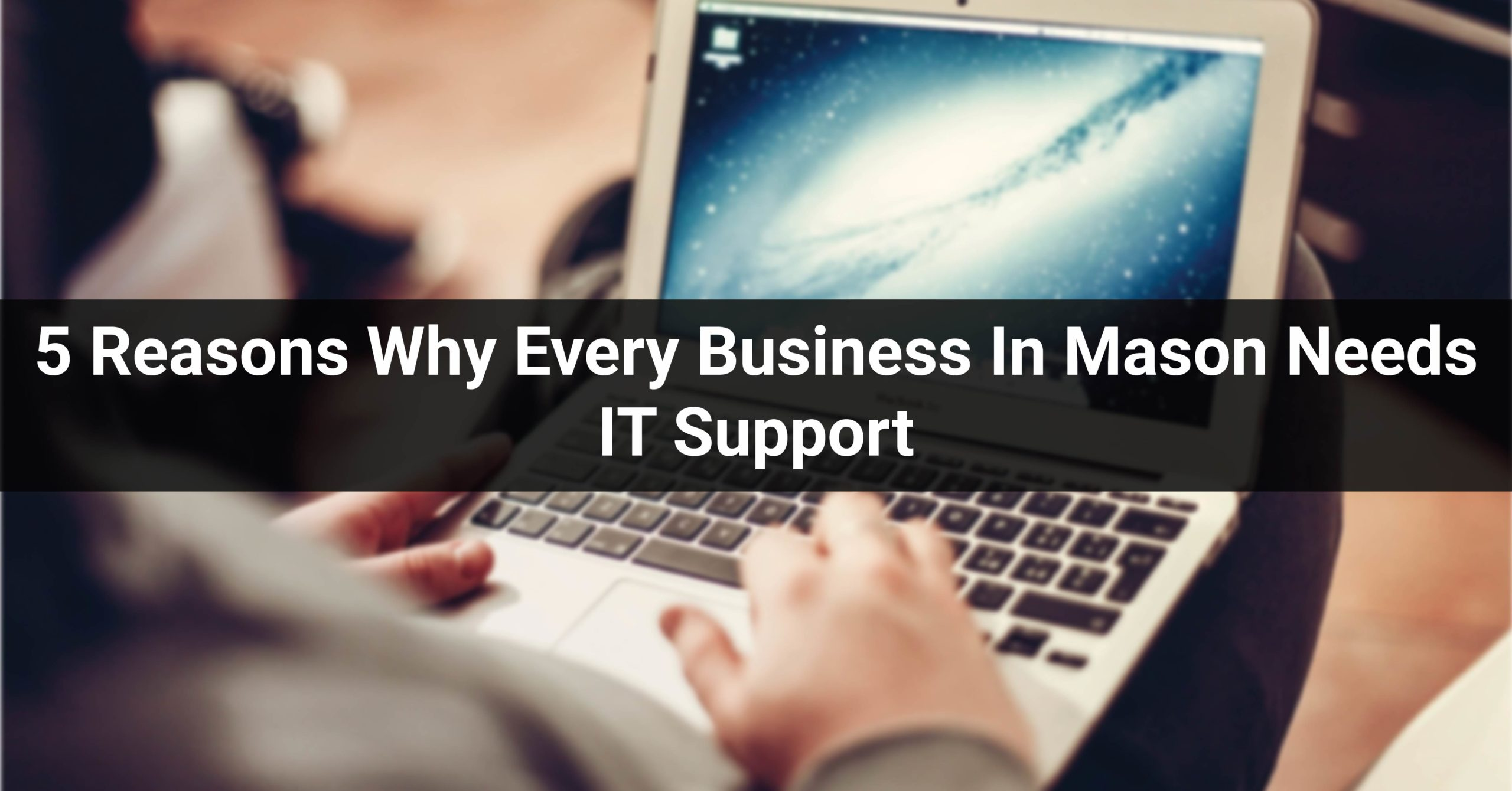 5 Reasons Why Every Business In Mason Needs IT Support Services