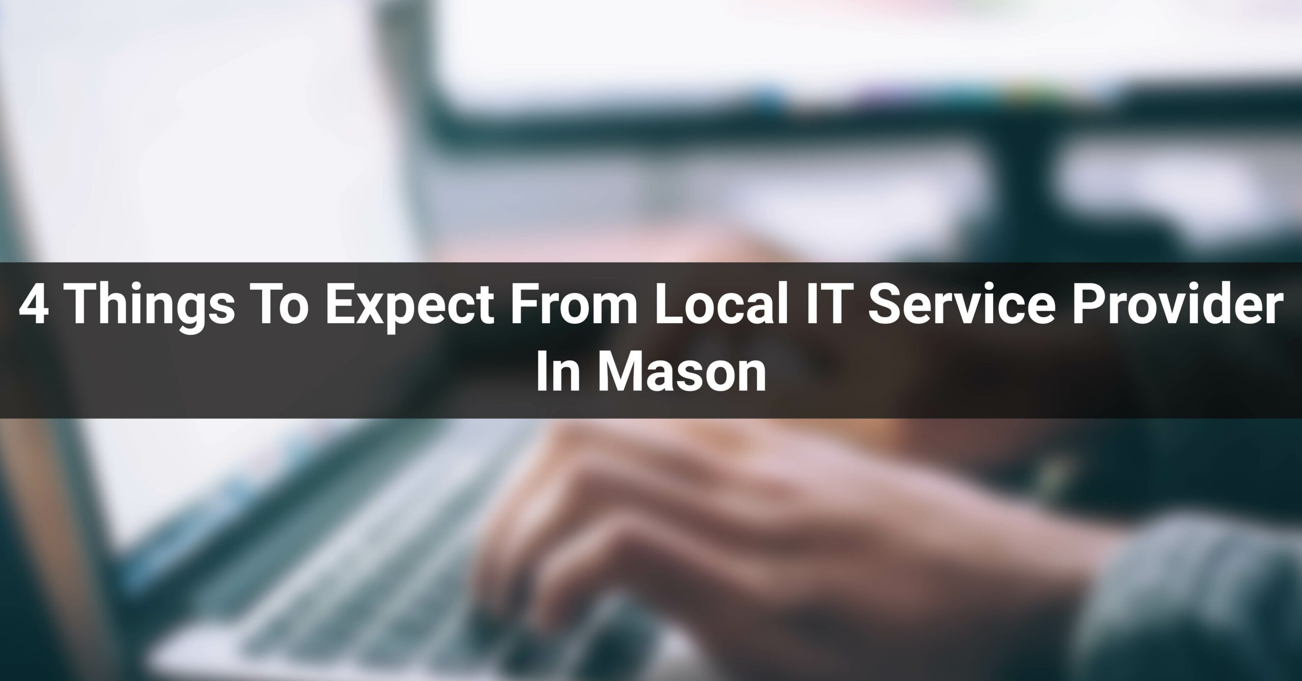4 Things To Expect From Local IT Service Provider In Mason