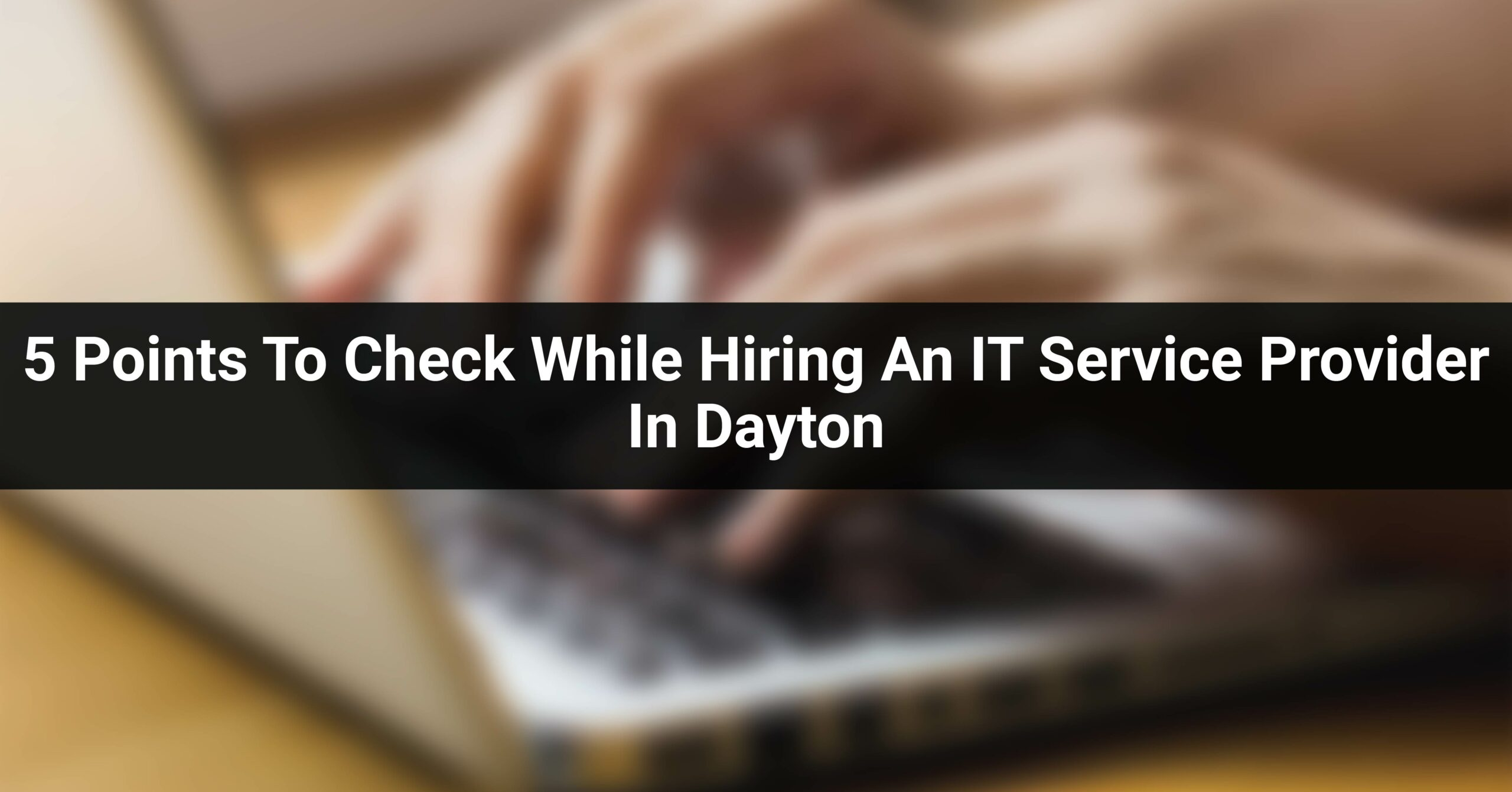 5 Points To Check While Hiring An IT Service Provider In Dayton