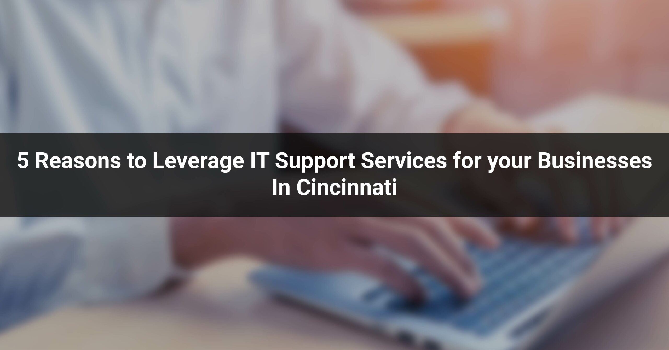 5 Reasons to Leverage IT Support Services for your Businesses In Cincinnati