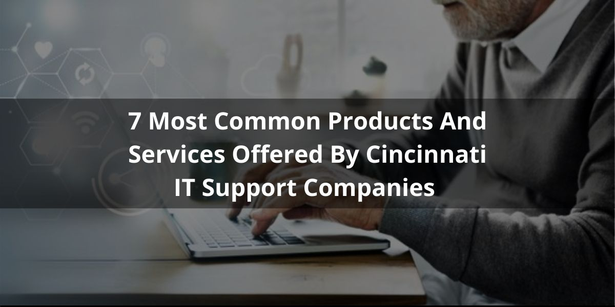 7 Most Common Products And Services Offered By Cincinnati IT Support Companies