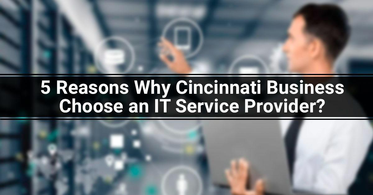5 Reasons Why Cincinnati Business Choose an IT Service Provider?