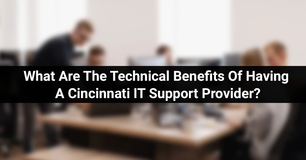 What Are The Technical Benefits Of Having a Cincinnati IT Support Provider?