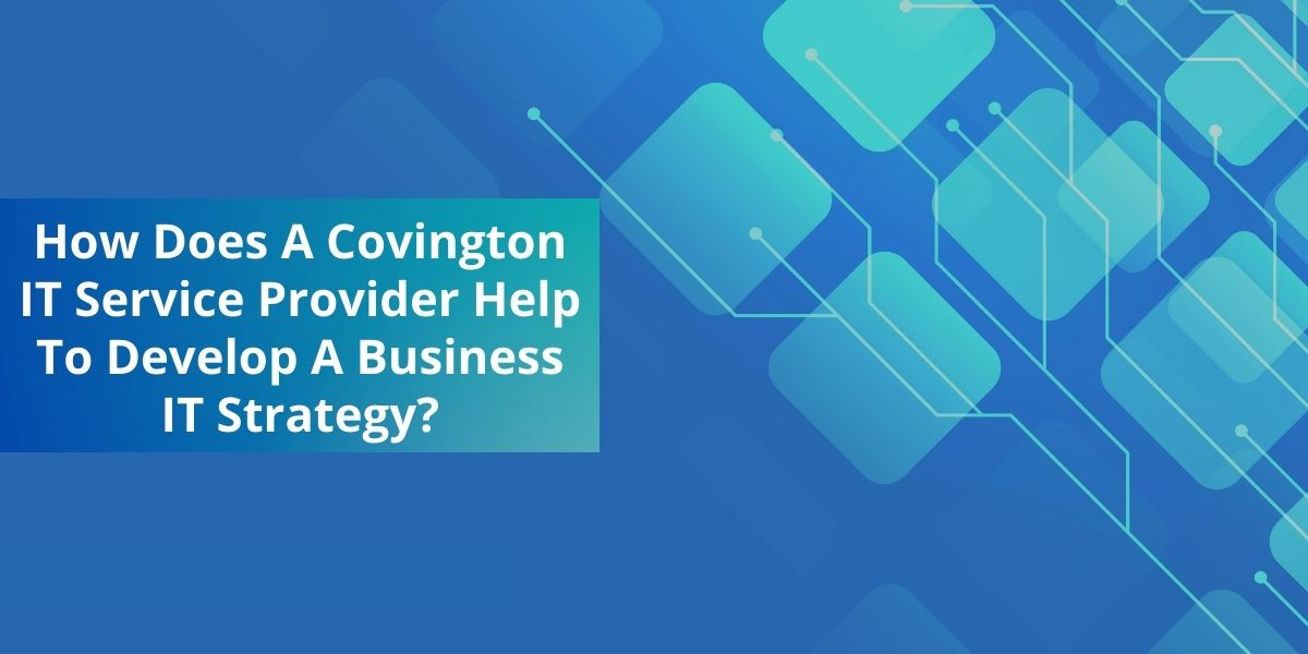 How Does A Covington IT Service Provider Help To Develop A Business IT Strategy?