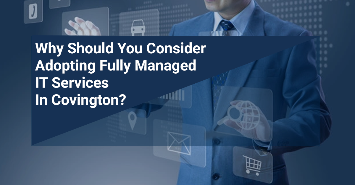 Why Should You Consider Adopting Fully Managed IT Services In Covington?