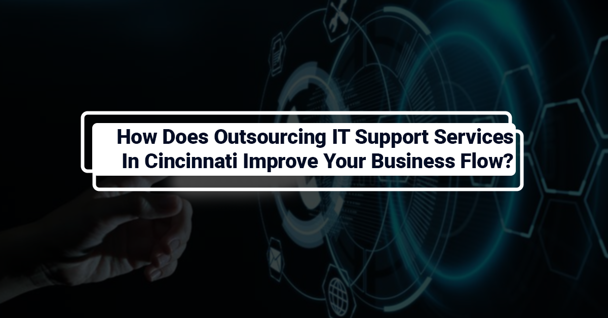 How Does Outsourcing IT Support Services In Cincinnati Improve Your Business Flow?