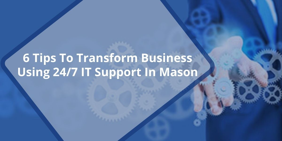 6 Tips To Transform Business Using 24/7 IT Support In Mason, Ohio