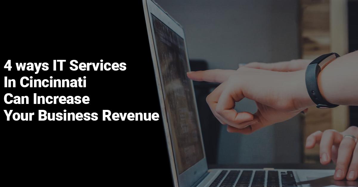 4 ways IT Services In Cincinnati Can Increase Your Business Revenue